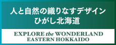 人と自然の織りなすデザイン ひがし北海道 EXPLORER the WONDERLAND EASTERN HOKKAIDO